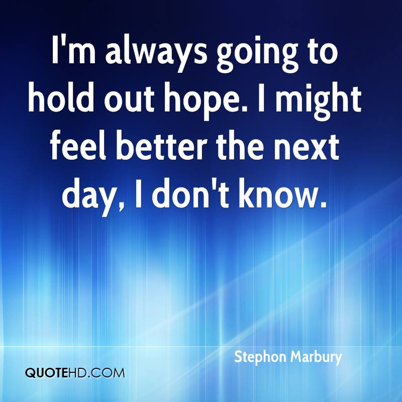 I'm always going to hold out hope. I might feel better the next day, I don't know.