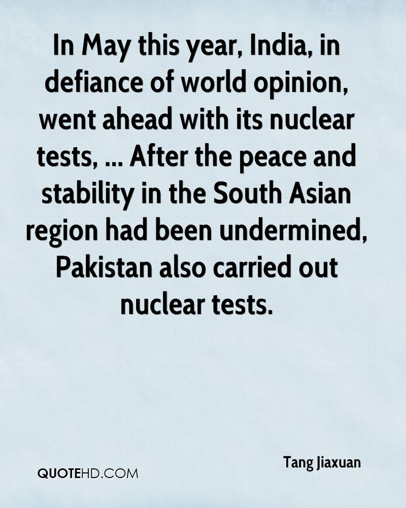 In May this year, India, in defiance of world opinion, went ahead with its nuclear tests, ... After the peace and stability in the South Asian region had been undermined, Pakistan also carried out nuclear tests.