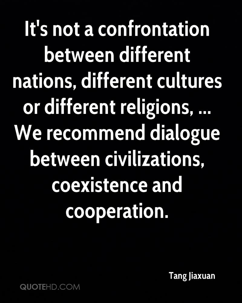 It's not a confrontation between different nations, different cultures or different religions, ... We recommend dialogue between civilizations, coexistence and cooperation.