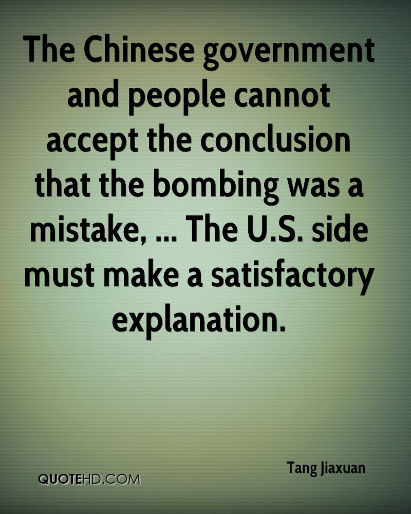 The Chinese government and people cannot accept the conclusion that the bombing was a mistake, ... The U.S. side must make a satisfactory explanation.