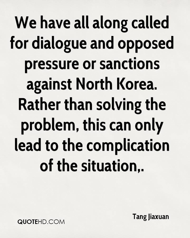 We have all along called for dialogue and opposed pressure or sanctions against North Korea. Rather than solving the problem, this can only lead to the complication of the situation.