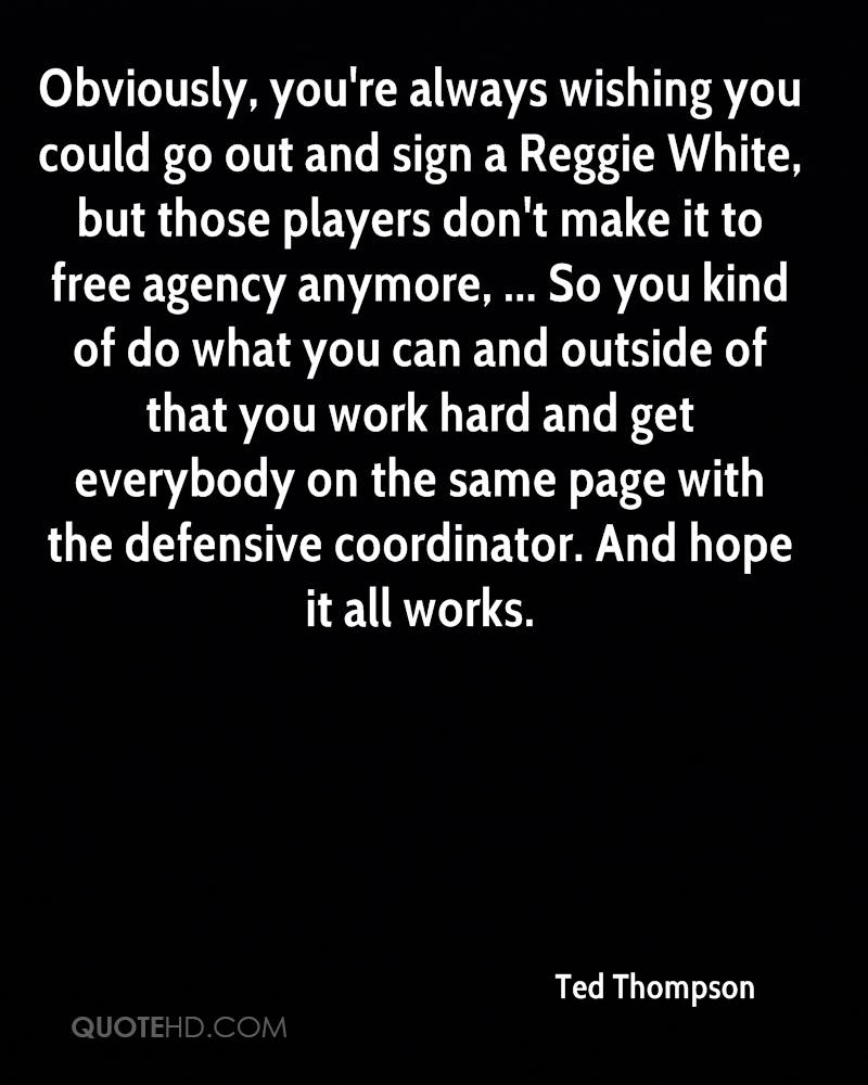 Obviously, you're always wishing you could go out and sign a Reggie White, but those players don't make it to free agency anymore, ... So you kind of do what you can and outside of that you work hard and get everybody on the same page with the defensive coordinator. And hope it all works.