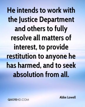 Abbe Lowell - He intends to work with the Justice Department and others to fully resolve all matters of interest, to provide restitution to anyone he has harmed, and to seek absolution from all.