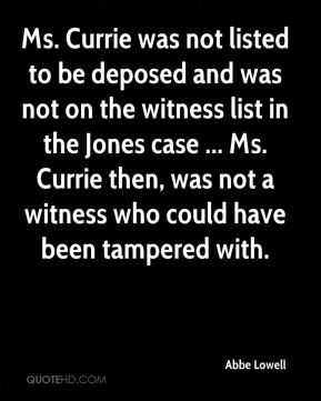 Abbe Lowell - Ms. Currie was not listed to be deposed and was not on the witness list in the Jones case ... Ms. Currie then, was not a witness who could have been tampered with.