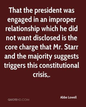 Abbe Lowell - That the president was engaged in an improper relationship which he did not want disclosed is the core charge that Mr. Starr and the majority suggests triggers this constitutional crisis.