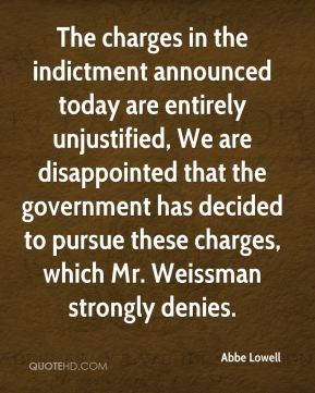 Abbe Lowell - The charges in the indictment announced today are entirely unjustified, We are disappointed that the government has decided to pursue these charges, which Mr. Weissman strongly denies.