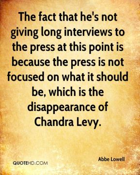 Abbe Lowell - The fact that he's not giving long interviews to the press at this point is because the press is not focused on what it should be, which is the disappearance of Chandra Levy.