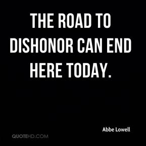 Abbe Lowell - The road to dishonor can end here today.
