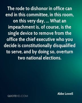 Abbe Lowell - The rode to dishonor in office can end in this committee, in this room, on this very day, ... What an impeachment is, of course, is the single device to remove from the office the chief executive who you decide is constitutionally disqualified to serve, and by doing so, overturn two national elections.