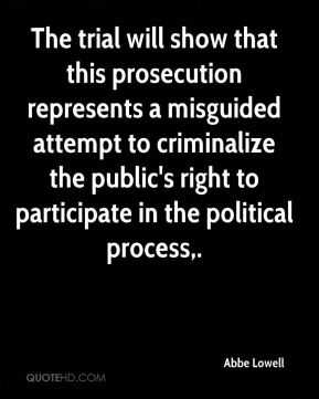 Abbe Lowell - The trial will show that this prosecution represents a misguided attempt to criminalize the public's right to participate in the political process.