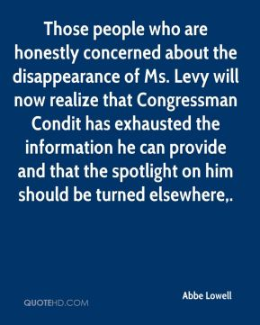 Abbe Lowell - Those people who are honestly concerned about the disappearance of Ms. Levy will now realize that Congressman Condit has exhausted the information he can provide and that the spotlight on him should be turned elsewhere.