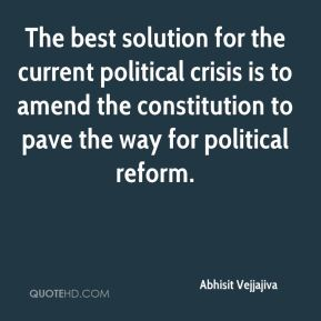 Abhisit Vejjajiva - The best solution for the current political crisis is to amend the constitution to pave the way for political reform.