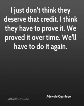 I just don't think they deserve that credit. I think they have to prove it. We proved it over time. We'll have to do it again.