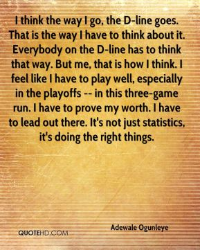 I think the way I go, the D-line goes. That is the way I have to think about it. Everybody on the D-line has to think that way. But me, that is how I think. I feel like I have to play well, especially in the playoffs -- in this three-game run. I have to prove my worth. I have to lead out there. It's not just statistics, it's doing the right things.