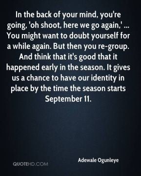 In the back of your mind, you're going, 'oh shoot, here we go again,' ... You might want to doubt yourself for a while again. But then you re-group. And think that it's good that it happened early in the season. It gives us a chance to have our identity in place by the time the season starts September 11.