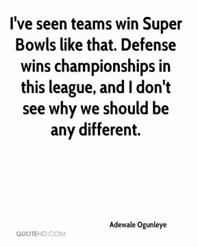 I've seen teams win Super Bowls like that. Defense wins championships in this league, and I don't see why we should be any different.