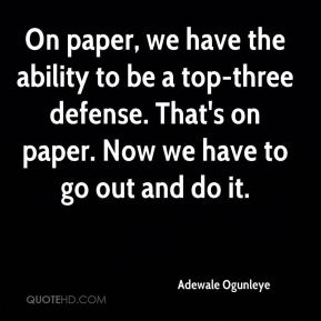 On paper, we have the ability to be a top-three defense. That's on paper. Now we have to go out and do it.