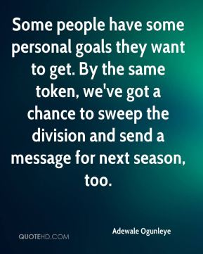 Some people have some personal goals they want to get. By the same token, we've got a chance to sweep the division and send a message for next season, too.