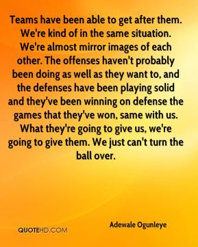 Teams have been able to get after them. We're kind of in the same situation. We're almost mirror images of each other. The offenses haven't probably been doing as well as they want to, and the defenses have been playing solid and they've been winning on defense the games that they've won, same with us. What they're going to give us, we're going to give them. We just can't turn the ball over.