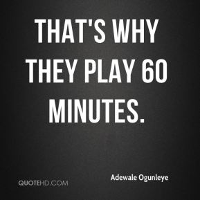 That's why they play 60 minutes.