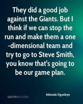 They did a good job against the Giants. But I think if we can stop the run and make them a one-dimensional team and try to go to Steve Smith, you know that's going to be our game plan.