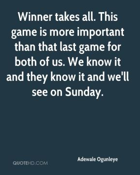 Winner takes all. This game is more important than that last game for both of us. We know it and they know it and we'll see on Sunday.