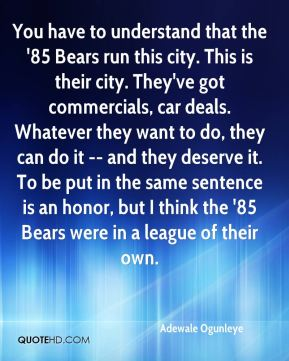 You have to understand that the '85 Bears run this city. This is their city. They've got commercials, car deals. Whatever they want to do, they can do it -- and they deserve it. To be put in the same sentence is an honor, but I think the '85 Bears were in a league of their own.