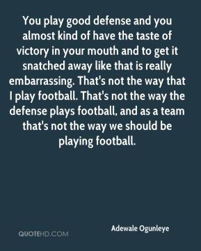 Adewale Ogunleye - You play good defense and you almost kind of have the taste of victory in your mouth and to get it snatched away like that is really embarrassing. That's not the way that I play football. That's not the way the defense plays football, and as a team that's not the way we should be playing football.