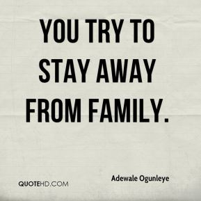 You try to stay away from family.