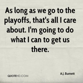 As long as we go to the playoffs, that's all I care about. I'm going to do what I can to get us there.