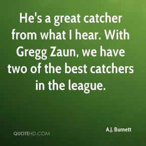 He's a great catcher from what I hear. With Gregg Zaun, we have two of the best catchers in the league.