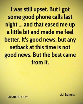 I was still upset. But I got some good phone calls last night ... and that eased me up a little bit and made me feel better. It's good news, but any setback at this time is not good news. But the best came from it.