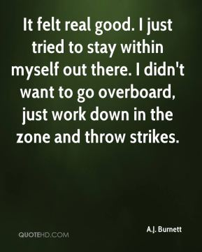 It felt real good. I just tried to stay within myself out there. I didn't want to go overboard, just work down in the zone and throw strikes.