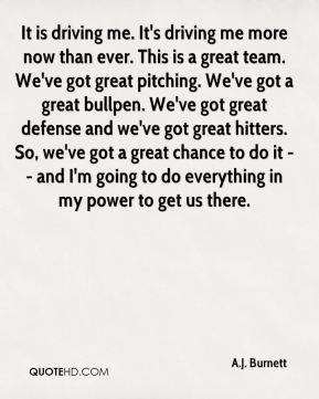 It is driving me. It's driving me more now than ever. This is a great team. We've got great pitching. We've got a great bullpen. We've got great defense and we've got great hitters. So, we've got a great chance to do it -- and I'm going to do everything in my power to get us there.