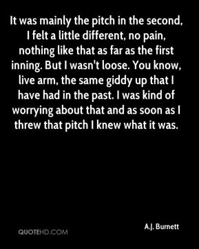 It was mainly the pitch in the second, I felt a little different, no pain, nothing like that as far as the first inning. But I wasn't loose. You know, live arm, the same giddy up that I have had in the past. I was kind of worrying about that and as soon as I threw that pitch I knew what it was.