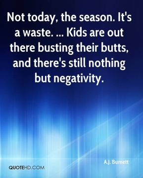 Not today, the season. It's a waste. ... Kids are out there busting their butts, and there's still nothing but negativity.