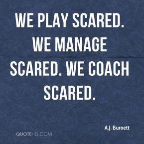 We play scared. We manage scared. We coach scared.