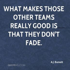 What makes those other teams really good is that they don't fade.