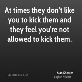 At times they don't like you to kick them and they feel you're not allowed to kick them.