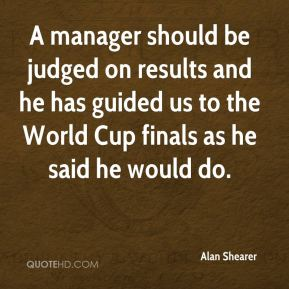 Alan Shearer - A manager should be judged on results and he has guided us to the World Cup finals as he said he would do.