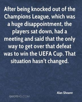 After being knocked out of the Champions League, which was a huge disappointment, the players sat down, had a meeting and said that the only way to get over that defeat was to win the UEFA Cup. That situation hasn't changed.