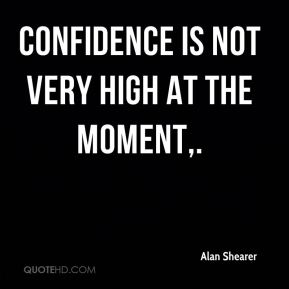 Confidence is not very high at the moment.
