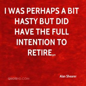 I was perhaps a bit hasty but did have the full intention to retire.