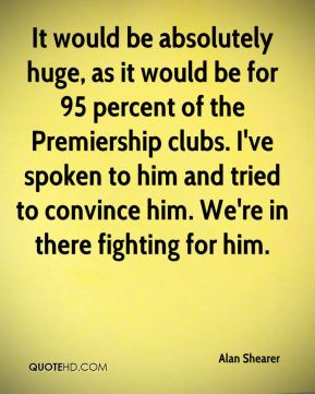 It would be absolutely huge, as it would be for 95 percent of the Premiership clubs. I've spoken to him and tried to convince him. We're in there fighting for him.