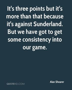 It's three points but it's more than that because it's against Sunderland. But we have got to get some consistency into our game.