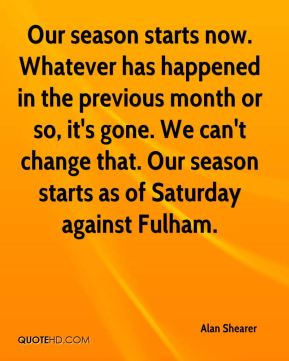 Alan Shearer - Our season starts now. Whatever has happened in the previous month or so, it's gone. We can't change that. Our season starts as of Saturday against Fulham.