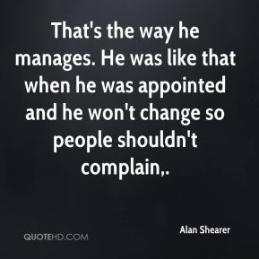 That's the way he manages. He was like that when he was appointed and he won't change so people shouldn't complain.