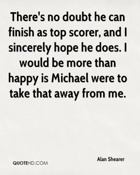 Alan Shearer - There's no doubt he can finish as top scorer, and I sincerely hope he does. I would be more than happy is Michael were to take that away from me.