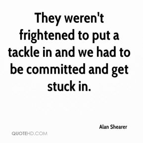 Alan Shearer - They weren't frightened to put a tackle in and we had to be committed and get stuck in.
