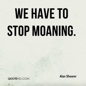 We Have To Stop Moaning.
